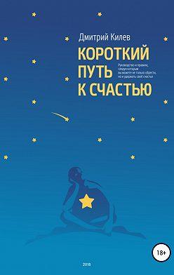 Дмитрий Килев - Короткий путь к счастью