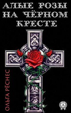 Ольга Рёснес - Алые розы на черном кресте