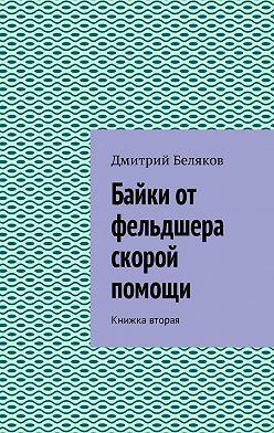 Дмитрий Беляков - Байки от фельдшера скорой помощи. Книжка вторая