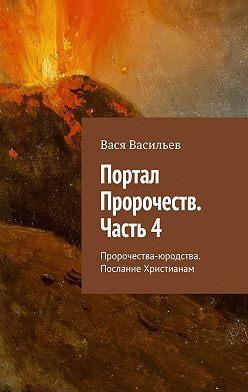 Вася Васильев - Портал Пророчеств. Часть4. Пророчества-юродства. Послание Христианам