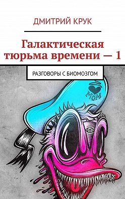 Дмитрий Крук - Галактическая тюрьма времени–1. Разговоры сБиомозгом