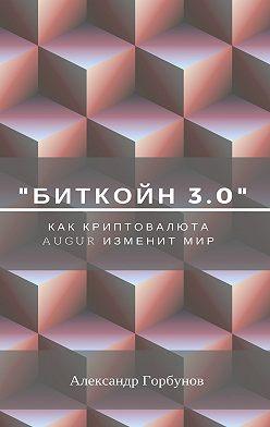 Александр Горбунов - «Биткойн 3.0». Как криптовалюта Augur изменит мир