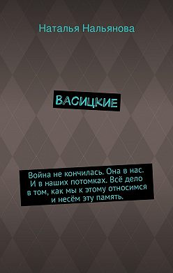 Наталья Нальянова - Васицкие. Война некончилась. Она внас. Ивнаших потомках. Всё дело втом, как мы кэтому относимся инесём эту память.