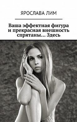 Ярослава Лим - Ваша эффектная фигура и прекрасная внешность спрятаны… Здесь