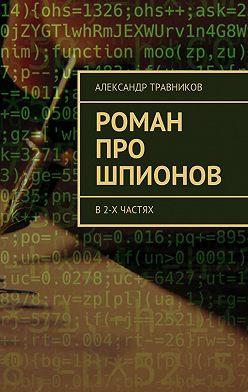 Александр Травников - Роман про шпионов. В2-х частях