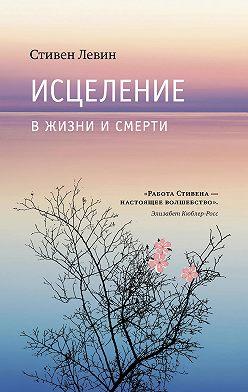Стивен Левин - Исцеление в жизни и смерти