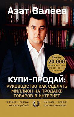 Азат Валеев - Купи-Продай: Руководство как сделать миллион на продаже товаров в Интернет