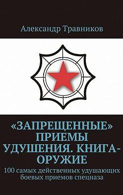 Александр Травников - «Запрещенные» приемы удушения. Книга-оружие. 100самых действенных удушающих боевых приемов спецназа