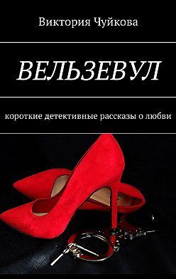 Виктория Чуйкова - Вельзевул. Короткие детективные рассказы олюбви