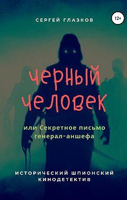 Сергей Глазков - Черный человек, или Секретное письмо генерал-аншефа