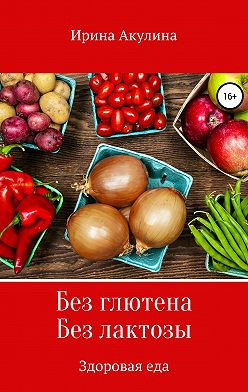 Ирина Акулина - Без глютена. Без лактозы. Здоровая еда
