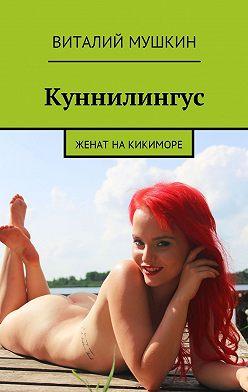 Виталий Мушкин - Куннилингус. Женат накикиморе
