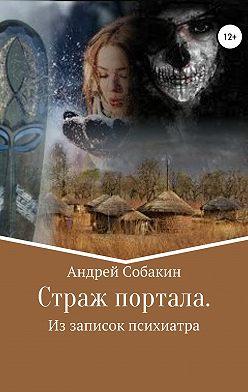 Андрей Собакин - Страж портала. Из записок психиатра