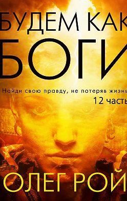 Олег Рой - Будем как боги. 12 часть