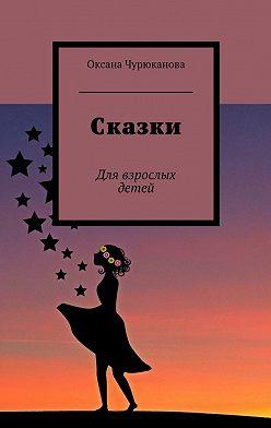 Оксана Чурюканова - Сказки. Для взрослых детей
