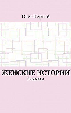 Олег Пернай - Женские истории. Рассказы