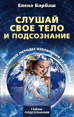 Елена Барбаш - Слушай свое тело и подсознание. Эффективные методы избавления от болезней
