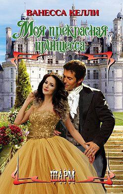 Ванесса Келли - Моя прекрасная принцесса