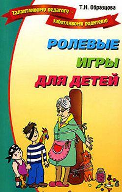 Татьяна Образцова - Ролевые игры для детей