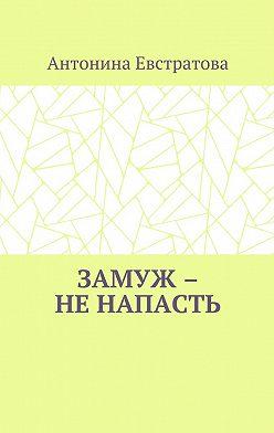Антонина Евстратова - Замуж – ненапасть. Любовный роман