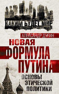 Александр Дугин - Новая формула Путина. Основы этической политики