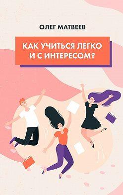 Олег Матвеев - Как учиться легко исинтересом?