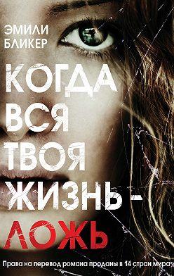 Эмили Бликер - Когда вся твоя жизнь – ложь