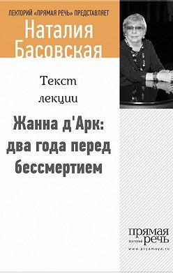 Наталия Басовская - Жанна д'Арк: два года перед бессмертием