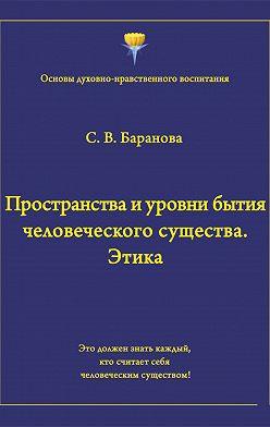 Светлана Баранова - Пространства и уровни бытия человеческого существа. Этика