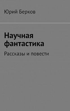 Юрий Берков - Научная фантастика. Рассказы иповести