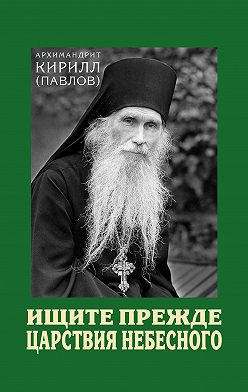 архимандрит Кирилл (Павлов) - Ищите прежде Царствия Небесного