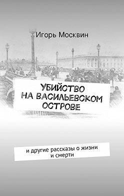 Игорь Москвин - Убийство наВасильевском острове