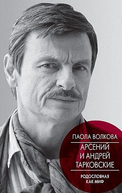 Паола Волкова - Арсений и Андрей Тарковские. Родословная как миф