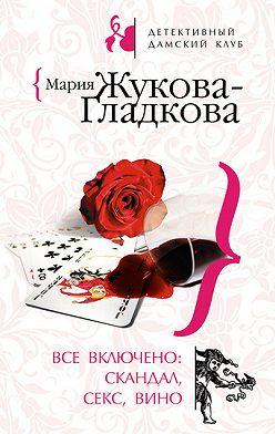 Мария Жукова-Гладкова - Все включено: скандал, секс, вино