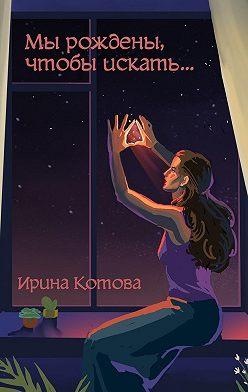 Ирина Котова - Мы рождены, чтобы искать…