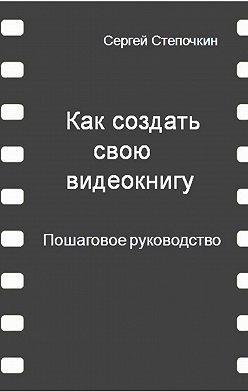 Сергей Степочкин - Как создать свою видеокнигу. Пошаговое руководство