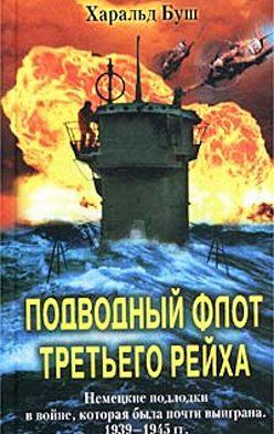 Харальд Буш - Подводный флот Третьего рейха. Немецкие подлодки в войне, которая была почти выиграна. 1939-1945