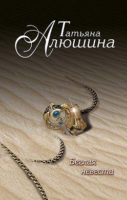 Татьяна Алюшина - Беглая невеста