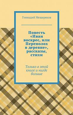 Геннадий Мещеряков - Повесть «Иван воскрес, или Переполох вдеревне», рассказы, стихи. Только в этой книге и нигде больше