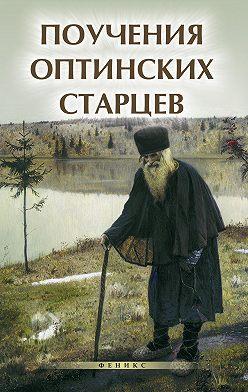 Неустановленный автор - Поучения Оптинских старцев