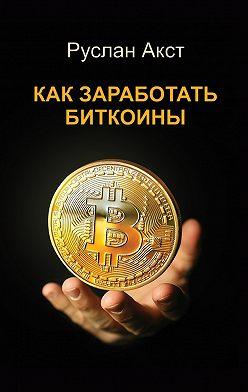 Руслан Акст - Как заработать биткоины
