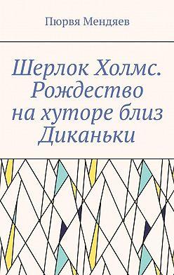 Пюрвя Мендяев - Шерлок Холмс. Рождество нахуторе близ Диканьки