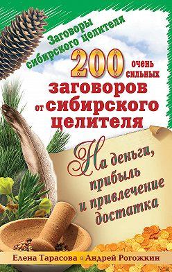 Елена Тарасова - 200 очень сильных заговоров от сибирского целителя на деньги, прибыль и привлечение достатка