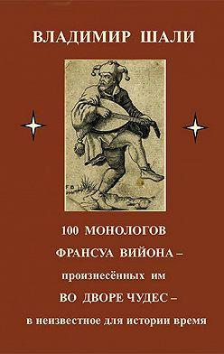 Владимир Шали - 100 монологов Франсуа Вийона, произнесенных им во дворе чудес. Поэтическое представление