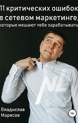 Владислав Марясов - 11 критических ошибок в сетевом маркетинге, которые мешают тебе зарабатывать
