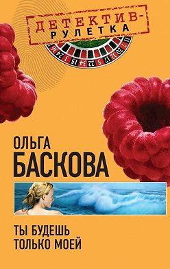 Ольга Баскова - Ты будешь только моей