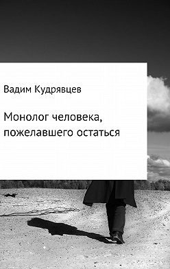 Вадим Кудрявцев - Монолог человека, пожелавшего остаться