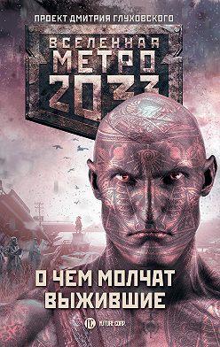 Сергей Семенов - Метро 2033: О чем молчат выжившие (сборник)