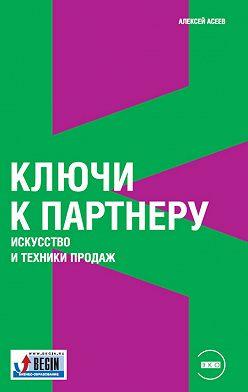 Алексей Асеев - Ключи к партнеру. Искусство и техники продаж