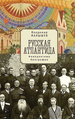 Владимир Малышев - Русская Атлантида. Невероятные биографии
